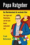Papa Ratgeber - Das Überlebensbuch für werdende Väter - Von Lügen und Wahrheiten, auf die Euch keiner vorbereitet hat!