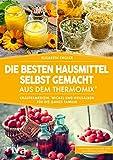 Die besten Hausmittel selbst gemacht aus dem Thermomix: Kräutermedizin, Wickel und Heilsalben für die ganze Familie