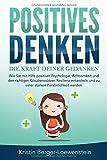 POSITIVES DENKEN - Die Kraft Deiner Gedanken: Wie Sie mit Hilfe positiver Psychologie, Achtsamkeit und den richtigen Glaubenssätzen Resilienz entwickeln und zu...
