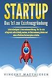 STARTUP: Das 1x1 zur Existenzgründung, Selbstständigkeit & Unternehmensführung. Wie Sie sich erfolgreich selbstständig machen, ein Unternehmen gründen und...