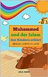 Muhammed und der Islam den Kindern erklärt (Allahs Segen und Frieden seien auf ihm): Die Geschichte des Propheten Mohamed und der Islam den Kindern erzählt...