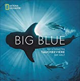 National Geographic: Big Blue. Die ultimative Bucket List der schönsten Tauchreviere der Welt. 100 aufregende Unterwasser-Erlebnisse plus wertvollen Reise- und...
