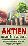 Aktien Buch für Beginner: Schritt für Schritt vom Aktieneinsteiger zum Profi – Alles über Aktien, Fonds, ETFs und Trading, so einfach...