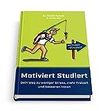 Motiviert Studiert - Dein Weg zu weniger Stress, mehr Freizeit und besseren Noten: Clever das Lernen lernen mit den genialsten Lerntechniken und Lernstrategien...
