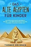 Das alte Ägypten für Kinder: Ägyptische Geschichte kindgerecht erklärt - Alles über ägyptische Mythologie, Pyramiden, Pharaonen, Mumien uvm.