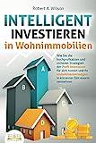 INTELLIGENT INVESTIEREN in Wohnimmobilien: Wie Sie die hochprofitablen und sicheren Strategien der Profi-Investoren für sich nutzen und Ihr Immobilienvermögen...