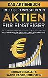 DAS AKTIENBUCH - INTELLIGENT INVESTIEREN IN AKTIEN - FÜR EINSTEIGER: Wie Sie die Börse verstehen, souverän Geld anlegen und durch erfolgreiche & ... Renditen...
