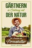 Gärtnern in Einklang mit der Natur: Wie Sie durch die Prinzipien der Permakultur Ihren Garten nachhaltig gestalten können und zum eigenständigen...