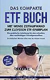 Das kompakte ETF Buch-Mit wenig Zeitaufwand zum cleveren ETF-Sparplan: Die praktische Anleitung für den schnellen, aber nachhaltigen Vermögensaufbau. In...