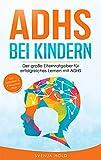 ADHS bei Kindern: Der große Elternratgeber für erfolgreiches Lernen mit ADHS - inkl. Selbsttest, 4-Wochen-Programm & 10 Selbsthilfe-Übungen für mehr...