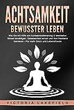 ACHTSAMKEIT - Bewusster leben: Wie Sie mit Hilfe von Achtsamkeitstraining & Meditation Stress bewältigen, Gelassenheit lernen und Ihre Resilienz trainieren –...