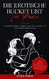 Die Erotische Bucket List für Paare: Über 100 spannende Ideen, Erlebnisse und Challenges voller Erotik für Paare - inkl. Spielen und Stellungen für ein...
