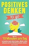 Positives Denken to go: Mit nur 10 Minuten am Tag zu deutlich mehr Glück finden, effektiv Stress abbauen und Ihr Selbstbewusstsein stärken