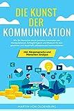 Die Kunst der Kommunikation: Wie Sie Menschen durch gezieltes Anwenden von Manipulationen, Schlagfertigkeit und Rhetorik für sich gewinnen und ... inkl....