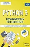 Python 3 Programmieren für Einsteiger: das fundierte und praxisrelevante Handbuch. Wie Sie als Anfänger Programmieren lernen und schnell zum Python-Experten...