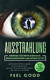 Ausstrahlung: Ein Buch für mehr Charisma, Anziehungskraft und Attraktivität - Mit diesen Tipps zu mehr Selbstbewusstsein, authentischer Persönlichkeit ......
