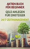 Aktien Buch für Beginner | Geld anlegen für Einsteiger | 24/7-Zeitmanagement: Passives Einkommen durch Geld anlegen und effizientes Zeitmanagement. Schritt...