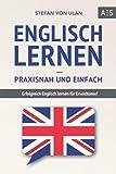 Englisch lernen – praxisnah und einfach: Erfolgreich Englisch lernen für Erwachsene! (Mit Grammatik, Übungen inkl. Lösungen, Vokabellisten, Kurzgeschichten...