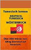 Tunesisch lernen Wörterbuch Deutsch - Tunesisch Über 3000 Wörter vom Alltag übersetzt auf Tunesisch: Ein Tunesisch Lernen Buch für alle.