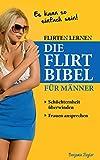 Flirten lernen DIE FLIRT BIBEL für Männer - Schüchternheit überwinden, Frauen ansprechen: Dating, Frauen verführen, Frauen verstehen, Frauen kennenlernen,...