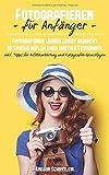 Fotografieren für Anfänger: Fotografieren lernen leicht gemacht egal ob Spiegelreflex oder Digitale Fotografie inkl. Tipps für Bildbearbeitung und Fotografie...