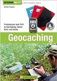 Geocaching: bestes Praxiswissen vom Profi inkl. detaillierter Beschreibungen zu Ausrüstung, Geocache, Naturschutz, GPS Geräte und Smartphones sowie ... Profi...