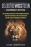SELBSTBEWUSSTSEIN: Selbstbewusst auftreten: Wie Sie wirksam Durchsetzungsvermögen aufbauen, erfolgreich Menschen von sich überzeugen und eine starke...