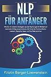 NLP FÜR ANFÄNGER: Wie Sie mit cleveren Strategien aus der Psychologie Ihr Mindset auf maximalen Erfolg programmieren, die Kunst der Kommunikation meistern,...