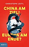 China am Ziel! Europa am Ende? Der Kampf um die Führung in der Weltwirtschaft. Warum China 2049 an der Spitze der Weltmächte stehen wird und Europa das...