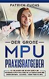 Der große MPU Praxisratgeber: So gelangen Sie sicher durch die Medizinisch-Psychologische Untersuchung bei einer Drogen-, Alkohol- oder Punkte-MPU