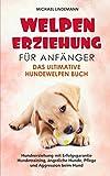 Welpenerziehung für Anfänger - Das ultimative Hundewelpen Buch: Hundeerziehung mit Erfolgsgarantie - Hundetraining, ängstliche Hunde, Pflege und Aggression...