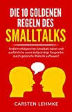 Die 10 goldenen Regeln des Smalltalks: Endlich erfolgreichen Smalltalk halten und ausführliche sowie tiefgründige Gespräche durch gekonnte Rhetorik aufbauen!