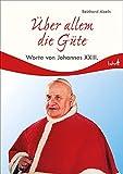 Über allem die Güte: Worte von Johannes XXIII: Worte von Papst Johannes XXIII.