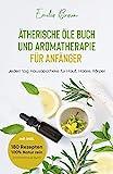 Ätherische Öle Buch und Aromatherapie für Anfänger : Jeden tag Hausapotheke für Haut, Haare, Körper mit inkl.180 Rezepten 100% Natur rein (Aromatherapie...
