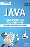 Java Programmieren für Einsteiger: das fundierte und praxisrelevante Handbuch. Wie Sie als Anfänger Programmieren lernen und schnell zum Java-Experten ......