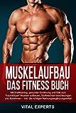 Muskelaufbau: Das Fitness Buch. Mit Krafttraining, gesunder Ernährung und Diät zum Traumkörper! Muskeln aufbauen, Stoffwechsel beschleunigen und Abnehmen –...