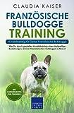 Französische Bulldogge Training – Hundetraining für Deine Französische Bulldogge: Wie Du durch gezieltes Hundetraining eine einzigartige Beziehung zu...