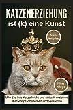 Katzenerziehung: Katzenerziehung ist (k) eine Kunst. Wie Sie ihre Katze leicht und einfach erziehen. Katzensprache lernen und verstehen. Praxisratgeber inkl....