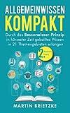 Allgemeinwissen kompakt: Durch das Besserwisser-Prinzip in kürzester Zeit geballtes Wissen in 21 Themengebieten erlangen
