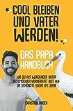Cool bleiben und Vater werden! Das Papa Handbuch Wie du als werdender Vater bestmöglich vorbereitet bist auf die schönste Sache im Leben.