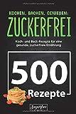 KOCHEN, BACKEN, GENIEßEN: ZUCKERFREI!: 500 zuckerfreie Koch- und Backrezepte für eine gesunde, zuckerfreie Ernährung   Zuckerfrei leben trotz süßem...