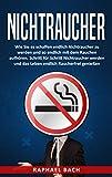 Nichtraucher!: Wie Sie es schaffen endlich Nichtraucher zu werden und so endlich mit dem Rauchen aufhören. Schritt für Schritt Nichtraucher werden und das...