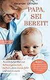 PAPA, SEI BEREIT!: Der große Vater werden Ratgeber zu den Themen Schwangerschaft Tag für Tag, optimale Vorbereitung auf die Geburt, Wochenbettbetreuung und...