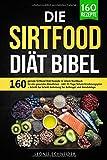 Die Sirtfood Diät Bibel: 160 geniale Sirtfood Diät Rezepte in einem Kochbuch für gesundes Abnehmen. Inkl. 21 Tage Sirtuin Ernährungsplan + Schritt für...