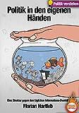 Politik in den eigenen Händen: Eine Struktur gegen den täglichen Informations-Overkill. Das Handbuch um Politik gerade jetzt zu verstehen. (Gehirnfutter)