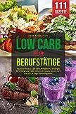 LOW CARB FÜR BERUFSTÄTIGE: Kochbuch mit 111 Low Carb Rezepten für Einsteiger, Berufstätige und Faule. Inklusive Erklärung der Low Carb Diät und 14 Tage...