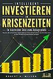 INTELLIGENT INVESTIEREN in Krisenzeiten - In kürzester Zeit zum Anlageprofi: Wie Sie die turbulenten Zeiten jetzt zu Ihrem Vorteil nutzen und Ihr Geld ohne...
