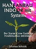 HANFANBAU INDOOR MIT SYSTEM: Der Starter Grow Guide für Marihuana DRINNEN (Cannabis als Medizin, Hanfanbau Indoor Set, Hanf als Heilmittel, CBD und THC, Grow...