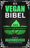 Die Vegan Bibel: 222 Fragen & Antworten für eine einfache und gesunde vegane Ernährung