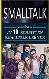 Smalltalk: In 10 Schritten Smalltalk lernen (Schlagfertigkeit Buch, Band 1)